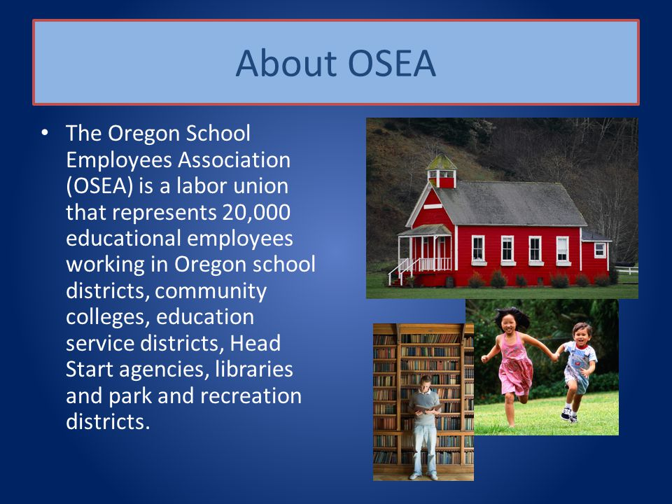 About OSEA The Oregon School Employees Association (OSEA) is a labor union that represents 20,000 educational employees working in Oregon school districts, community colleges, education service districts, Head Start agencies, libraries and park and recreation districts.