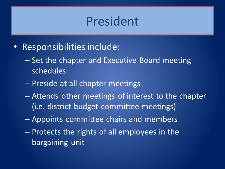 President Responsibilities include: – Set the chapter and Executive Board meeting schedules – Preside at all chapter meetings – Attends other meetings of interest to the chapter (i.e.