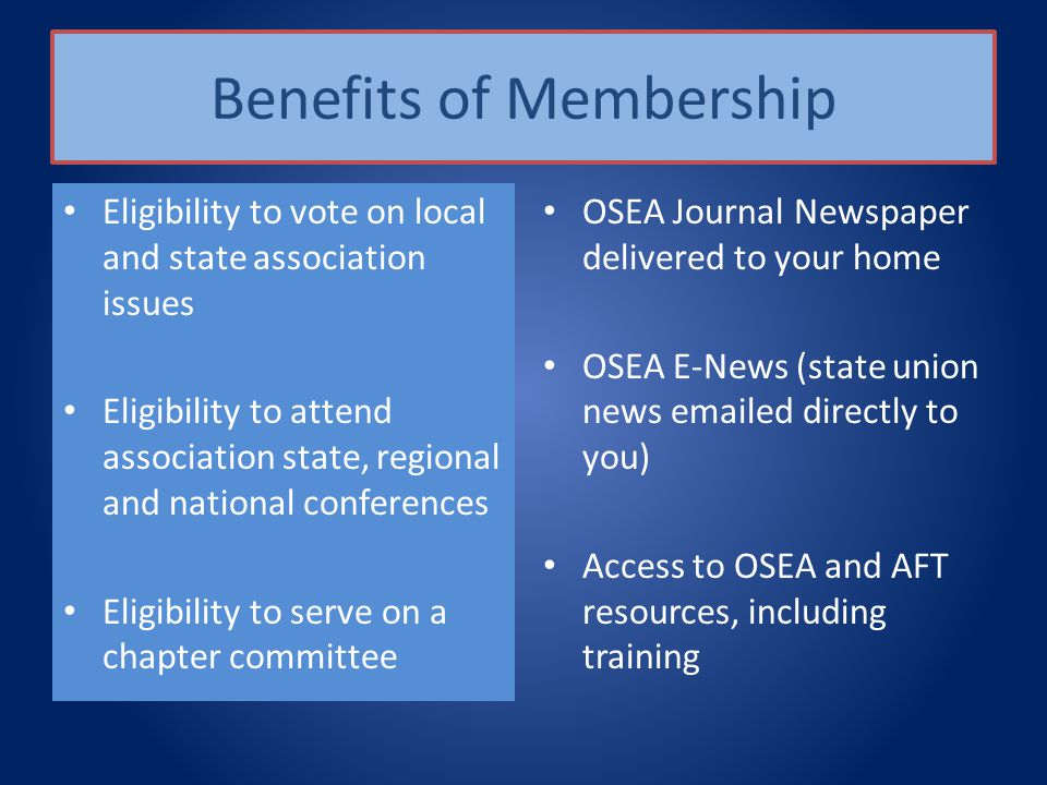 Benefits of Membership Eligibility to vote on local and state association issues Eligibility to attend association state, regional and national conferences Eligibility to serve on a chapter committee OSEA Journal Newspaper delivered to your home OSEA E-News (state union news emailed directly to you) Access to OSEA and AFT resources, including training
