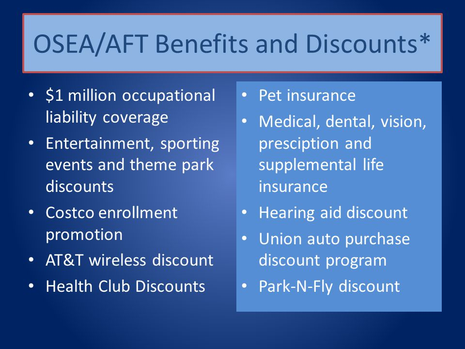 OSEA/AFT Benefits and Discounts* $1 million occupational liability coverage Entertainment, sporting events and theme park discounts Costco enrollment promotion AT&T wireless discount Health Club Discounts Pet insurance Medical, dental, vision, presciption and supplemental life insurance Hearing aid discount Union auto purchase discount program Park-N-Fly discount