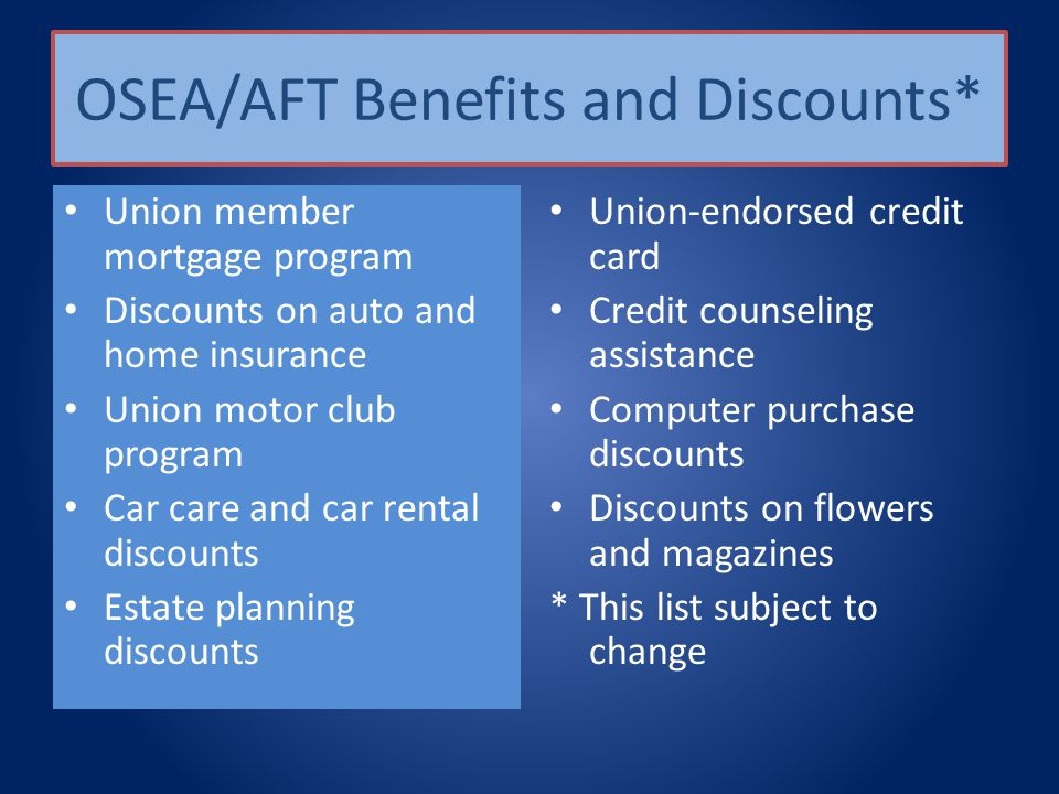 OSEA/AFT Benefits and Discounts* Union member mortgage program Discounts on auto and home insurance Union motor club program Car care and car rental discounts Estate planning discounts Union-endorsed credit card Credit counseling assistance Computer purchase discounts Discounts on flowers and magazines * This list subject to change