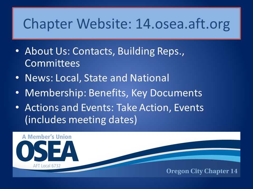 Chapter Website: 14.osea.aft.org About Us: Contacts, Building Reps., Committees News: Local, State and National Membership: Benefits, Key Documents Actions and Events: Take Action, Events (includes meeting dates)