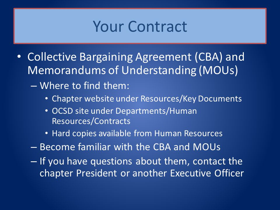 Your Contract Collective Bargaining Agreement (CBA) and Memorandums of Understanding (MOUs) – Where to find them: Chapter website under Resources/Key Documents OCSD site under Departments/Human Resources/Contracts Hard copies available from Human Resources – Become familiar with the CBA and MOUs – If you have questions about them, contact the chapter President or another Executive Officer