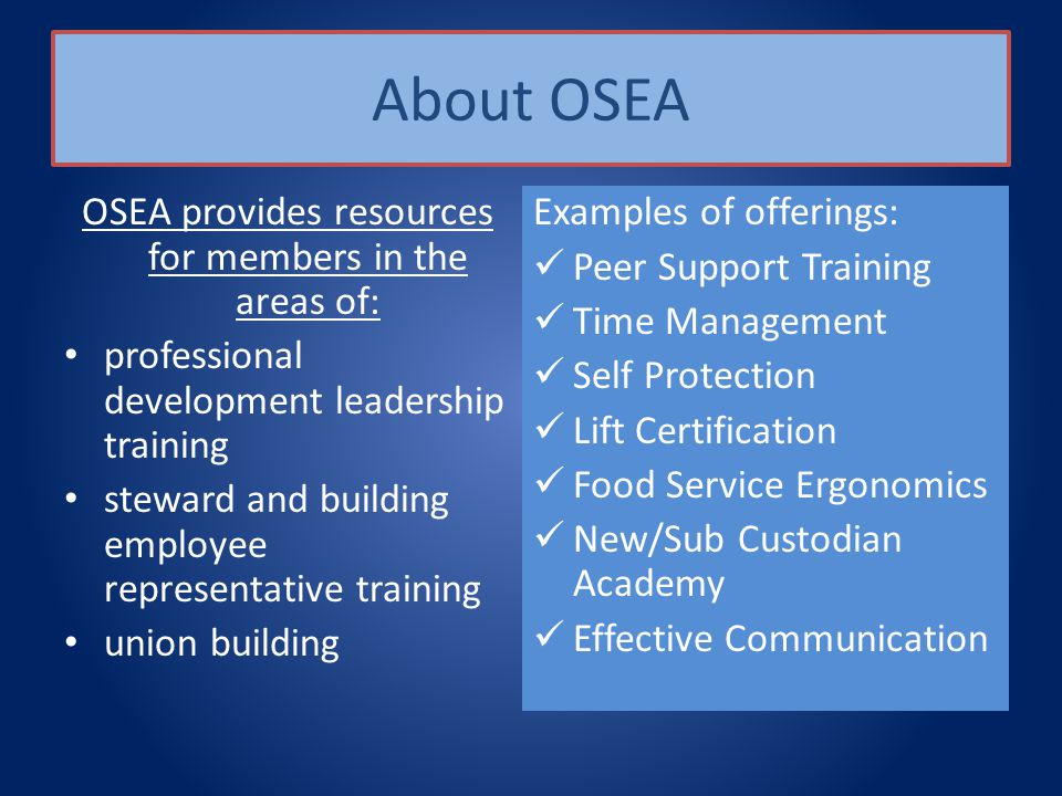 About OSEA OSEA provides resources for members in the areas of: professional development leadership training steward and building employee representative training union building Examples of offerings: Peer Support Training Time Management Self Protection Lift Certification Food Service Ergonomics New/Sub Custodian Academy Effective Communication
