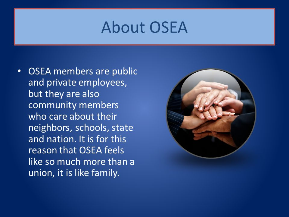 About OSEA OSEA members are public and private employees, but they are also community members who care about their neighbors, schools, state and nation.