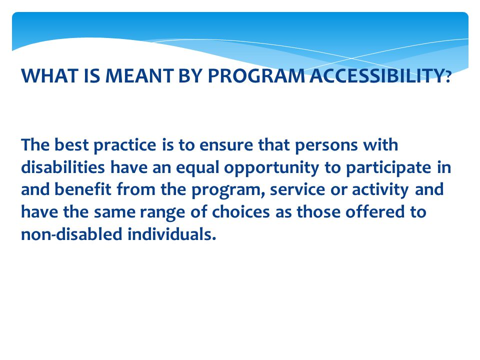 WHAT IS MEANT BY PROGRAM ACCESSIBILITY ? The best practice is to ensure that persons with disabilities have an equal opportunity to participate in and