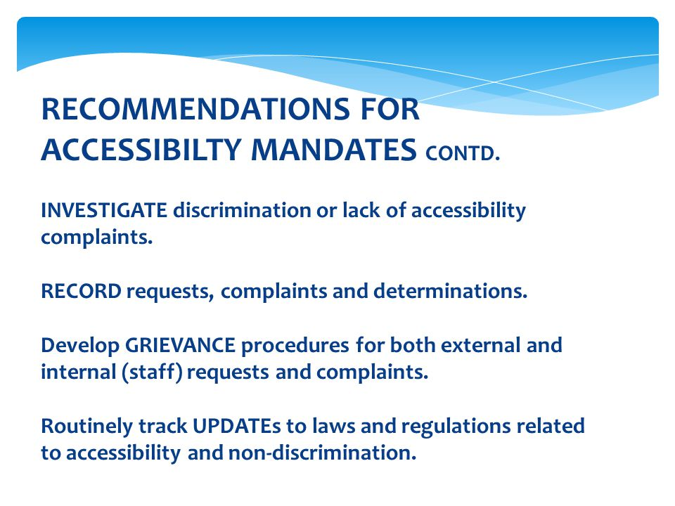 RECOMMENDATIONS FOR ACCESSIBILTY MANDATES CONTD. INVESTIGATE discrimination or lack of accessibility complaints. RECORD requests, complaints and deter