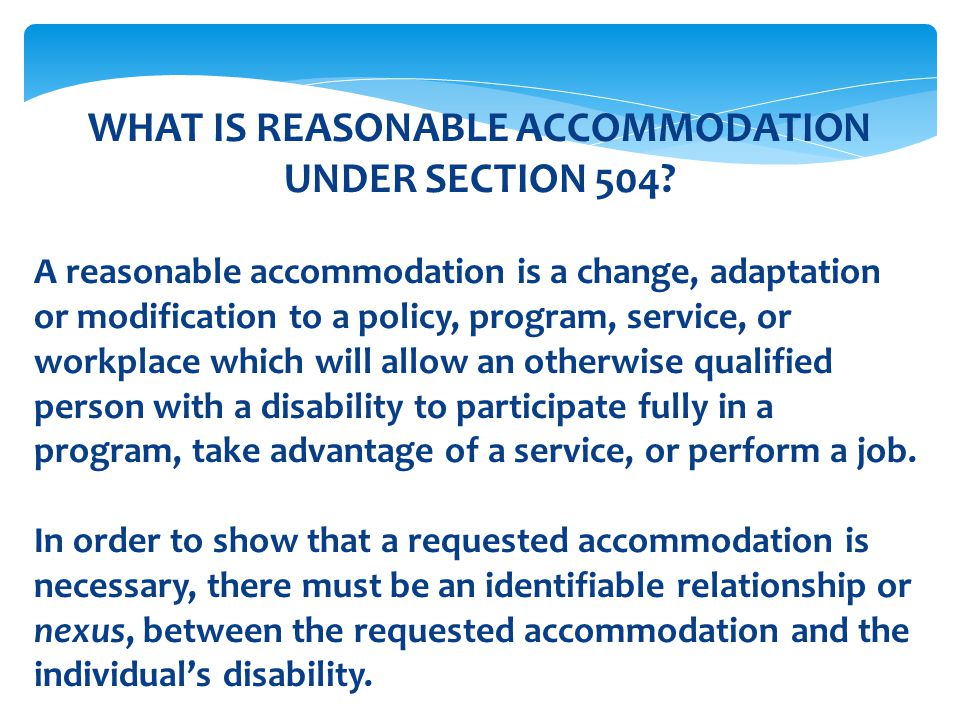 WHAT IS REASONABLE ACCOMMODATION UNDER SECTION 504? A reasonable accommodation is a change, adaptation or modification to a policy, program, service,