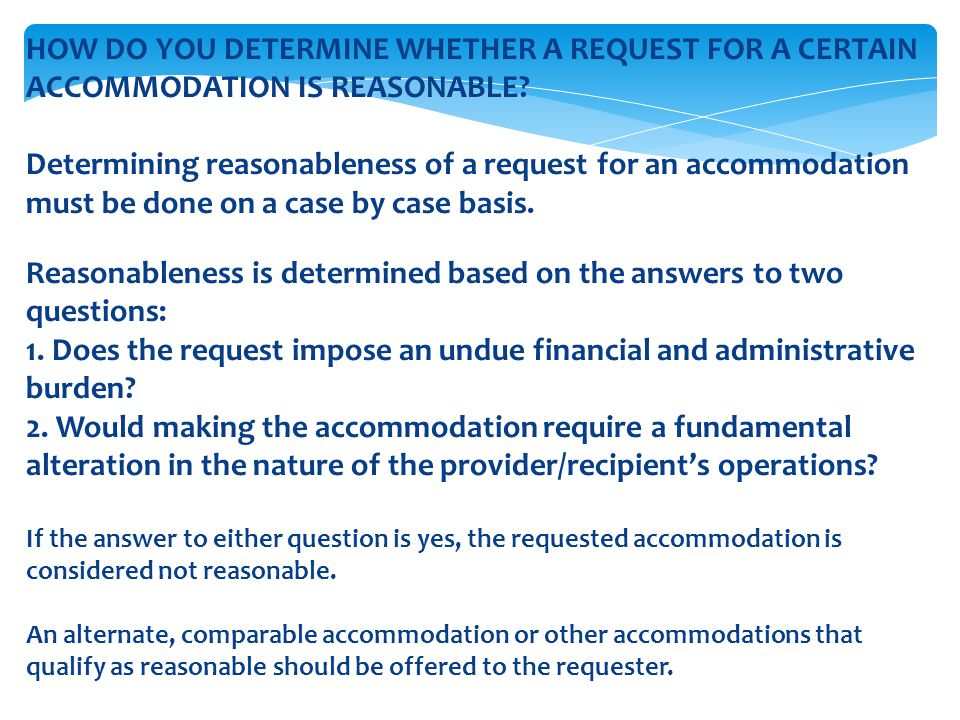 HOW DO YOU DETERMINE WHETHER A REQUEST FOR A CERTAIN ACCOMMODATION IS REASONABLE? Determining reasonableness of a request for an accommodation must be