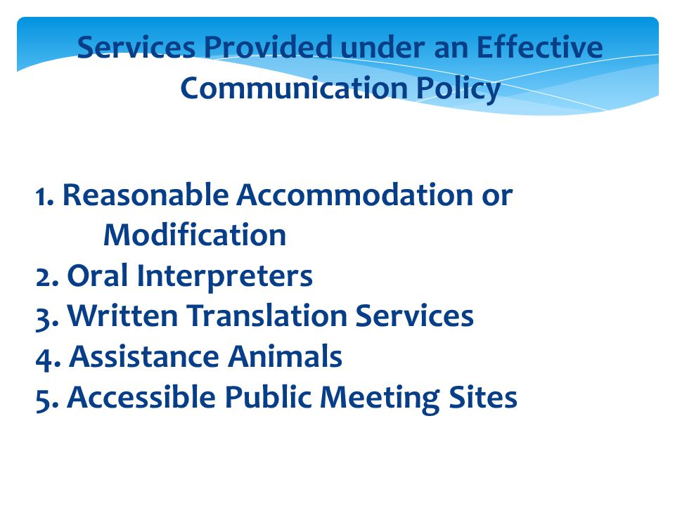 Services Provided under an Effective Communication Policy 1. Reasonable Accommodation or Modification 2. Oral Interpreters 3. Written Translation Serv