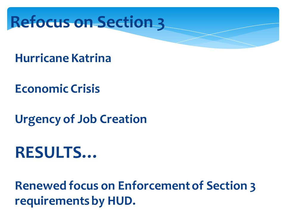 Refocus on Section 3 Hurricane Katrina Economic Crisis Urgency of Job Creation RESULTS… Renewed focus on Enforcement of Section 3 requirements by HUD.