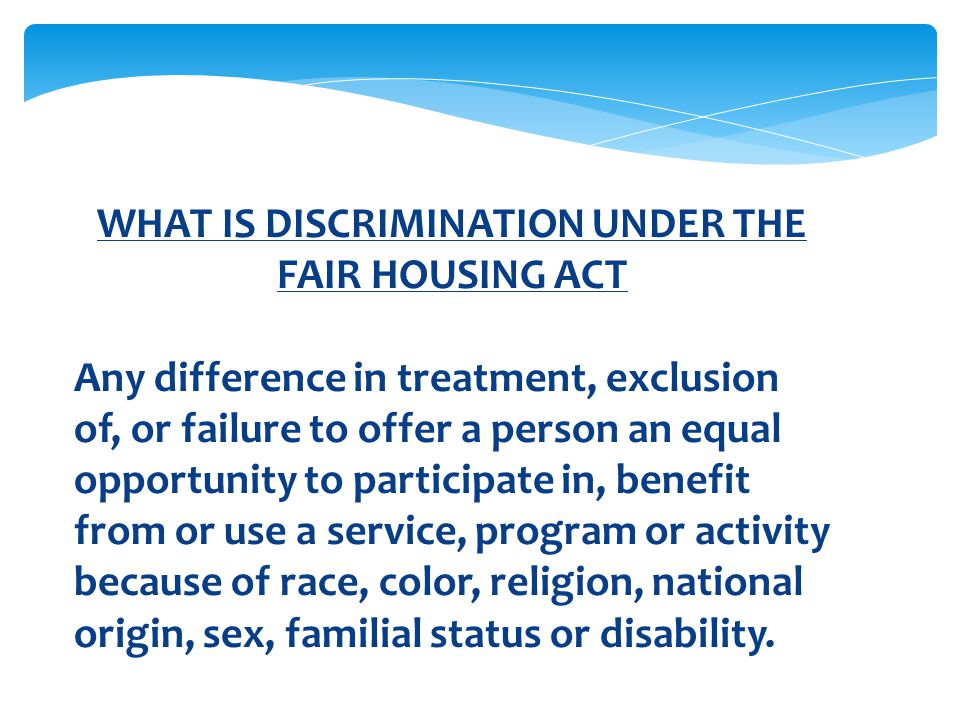 WHAT IS DISCRIMINATION UNDER THE FAIR HOUSING ACT Any difference in treatment, exclusion of, or failure to offer a person an equal opportunity to part