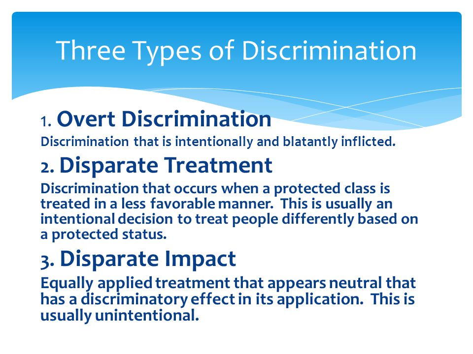 1. Overt Discrimination Discrimination that is intentionally and blatantly inflicted. 2. Disparate Treatment Discrimination that occurs when a protect