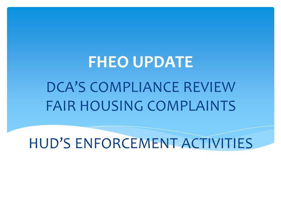 DCA'S COMPLIANCE REVIEW FAIR HOUSING COMPLAINTS HUD'S ENFORCEMENT ACTIVITIES FHEO UPDATE