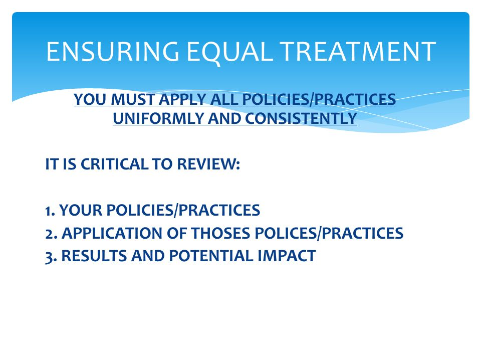 YOU MUST APPLY ALL POLICIES/PRACTICES UNIFORMLY AND CONSISTENTLY IT IS CRITICAL TO REVIEW: 1. YOUR POLICIES/PRACTICES 2. APPLICATION OF THOSES POLICES