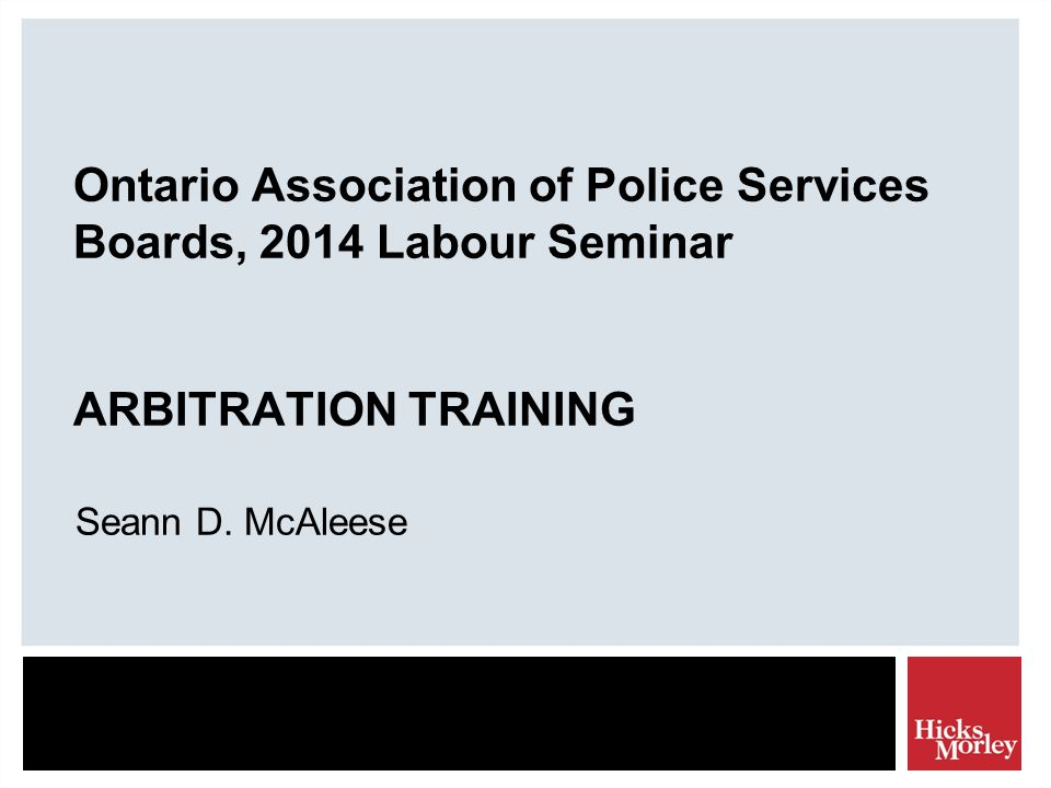 Ontario Association of Police Services Boards, 2014 Labour Seminar ARBITRATION TRAINING Seann D.