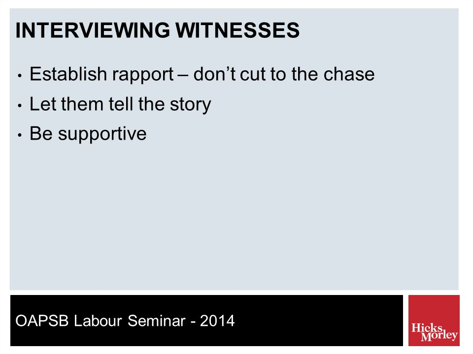 OAPSB Labour Seminar - 2014 INTERVIEWING WITNESSES Establish rapport – don't cut to the chase Let them tell the story Be supportive