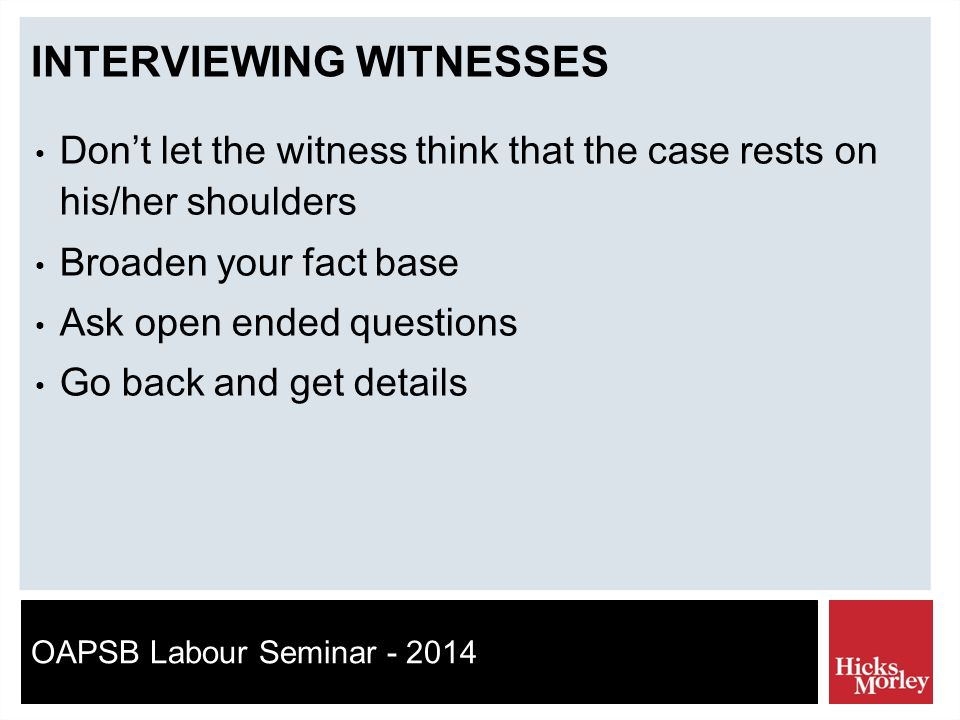 OAPSB Labour Seminar - 2014 INTERVIEWING WITNESSES Don't let the witness think that the case rests on his/her shoulders Broaden your fact base Ask open ended questions Go back and get details