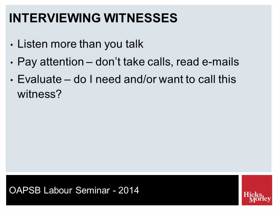 OAPSB Labour Seminar - 2014 INTERVIEWING WITNESSES Listen more than you talk Pay attention – don't take calls, read e-mails Evaluate – do I need and/or want to call this witness