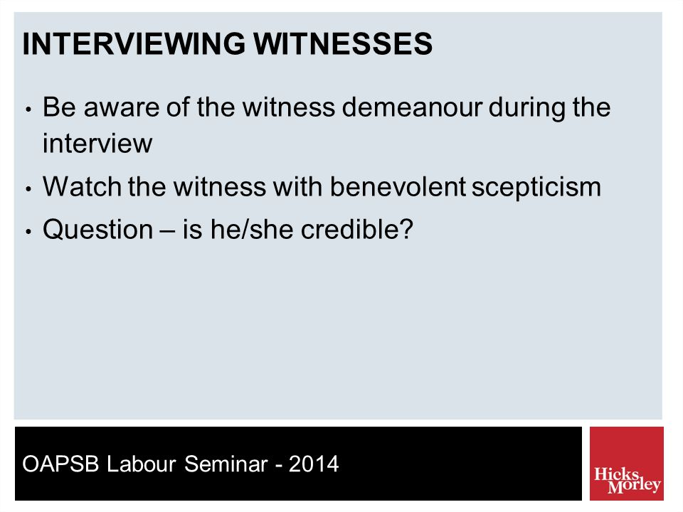 OAPSB Labour Seminar - 2014 INTERVIEWING WITNESSES Be aware of the witness demeanour during the interview Watch the witness with benevolent scepticism Question – is he/she credible