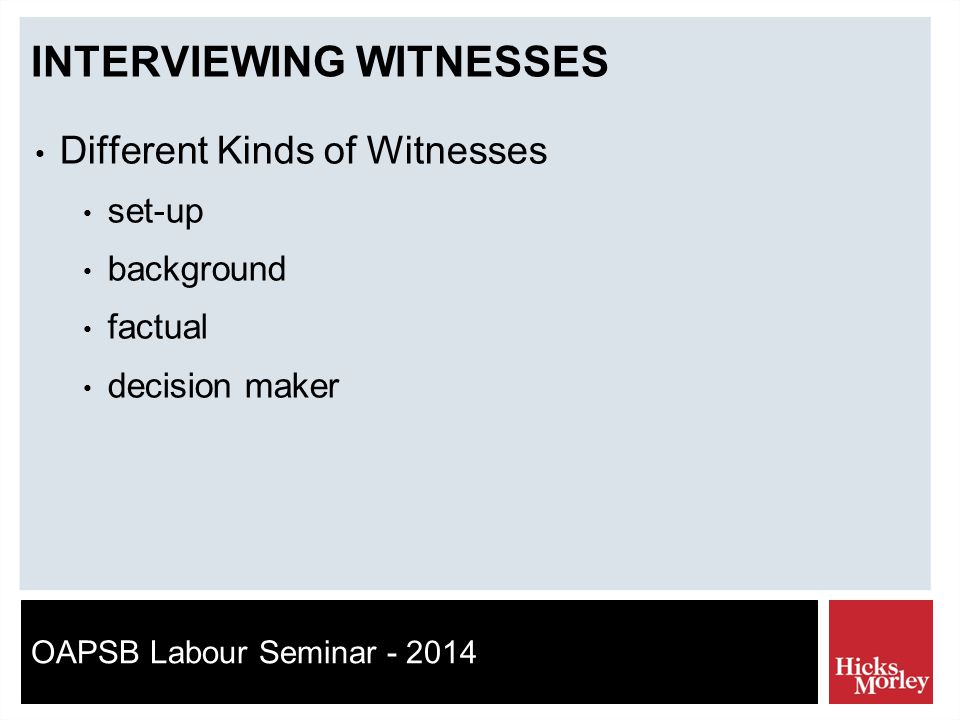 OAPSB Labour Seminar - 2014 INTERVIEWING WITNESSES Different Kinds of Witnesses set-up background factual decision maker