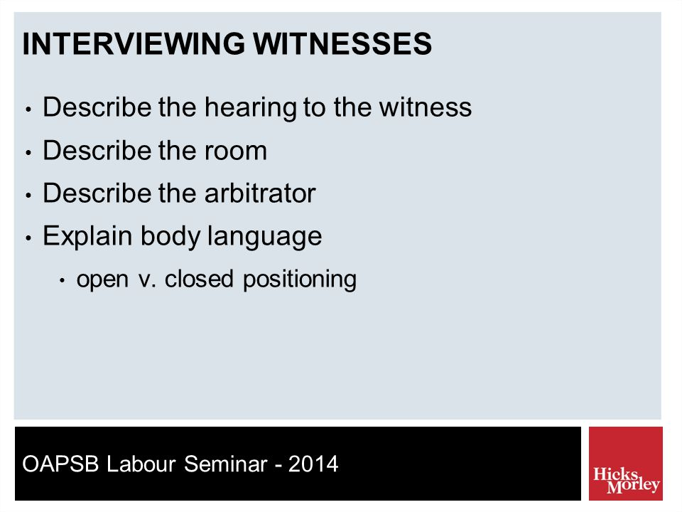 OAPSB Labour Seminar - 2014 INTERVIEWING WITNESSES Describe the hearing to the witness Describe the room Describe the arbitrator Explain body language open v.