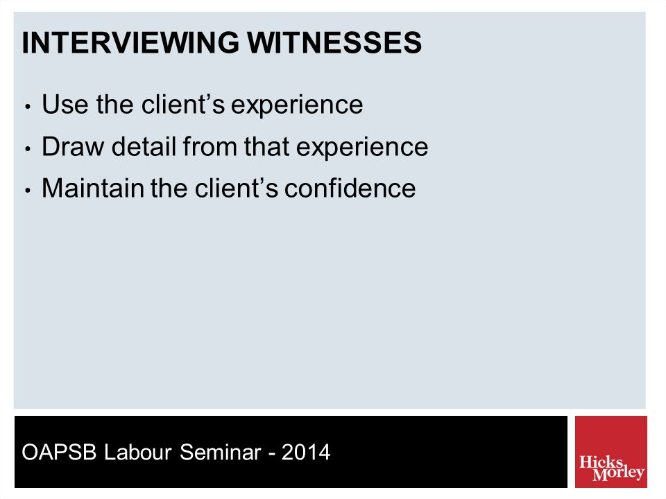 OAPSB Labour Seminar - 2014 INTERVIEWING WITNESSES Use the client's experience Draw detail from that experience Maintain the client's confidence
