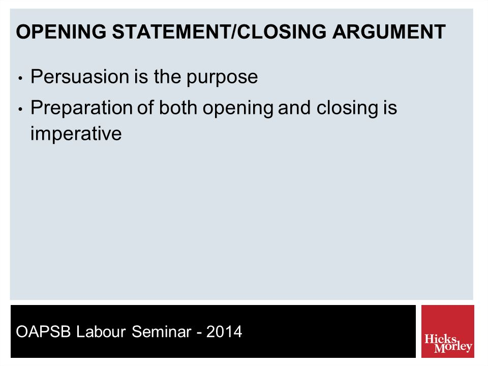 OAPSB Labour Seminar - 2014 OPENING STATEMENT/CLOSING ARGUMENT Persuasion is the purpose Preparation of both opening and closing is imperative