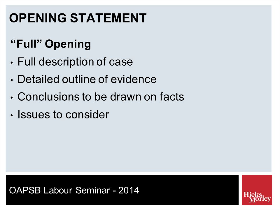 OAPSB Labour Seminar - 2014 OPENING STATEMENT Full Opening Full description of case Detailed outline of evidence Conclusions to be drawn on facts Issues to consider