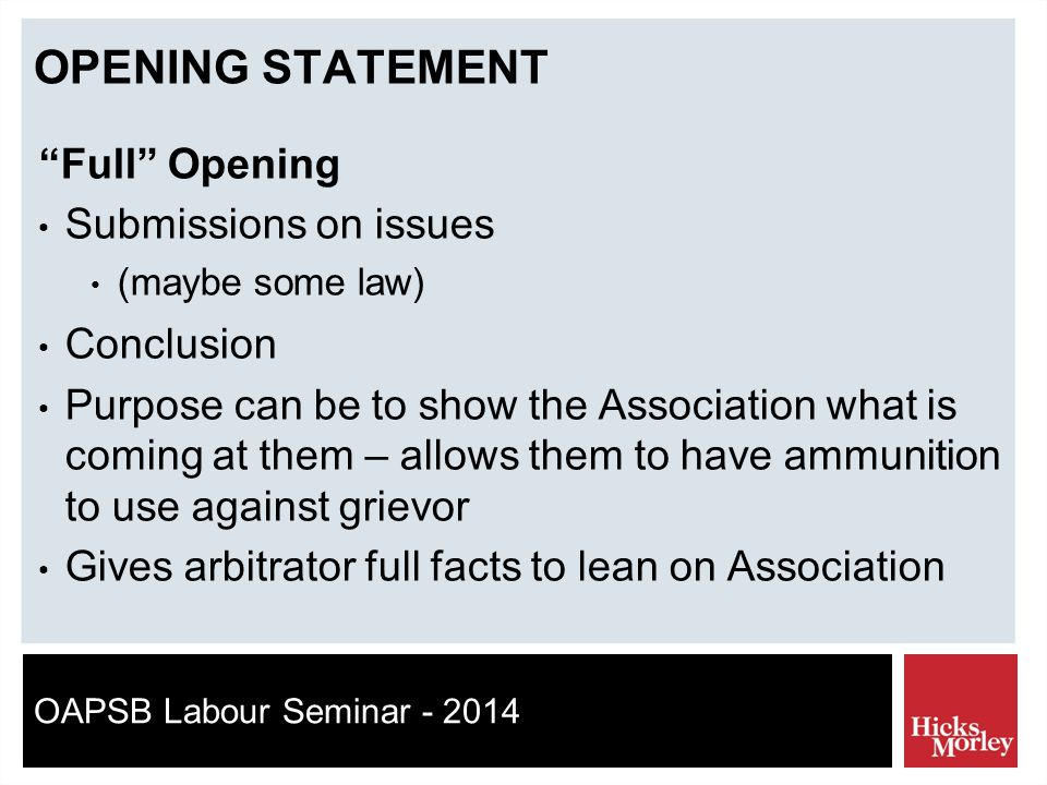 OAPSB Labour Seminar - 2014 OPENING STATEMENT Full Opening Submissions on issues (maybe some law) Conclusion Purpose can be to show the Association what is coming at them – allows them to have ammunition to use against grievor Gives arbitrator full facts to lean on Association