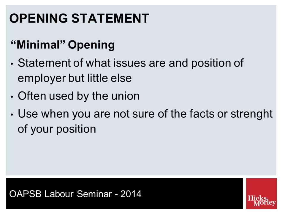 OAPSB Labour Seminar - 2014 OPENING STATEMENT Minimal Opening Statement of what issues are and position of employer but little else Often used by the union Use when you are not sure of the facts or strenght of your position