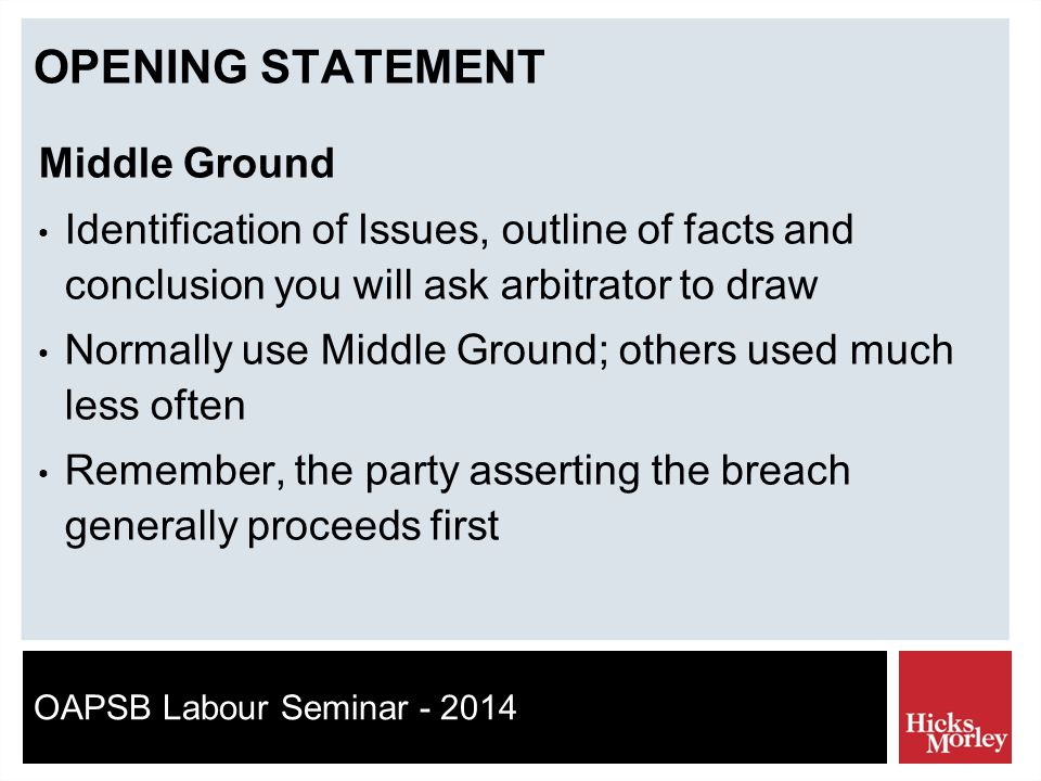 OAPSB Labour Seminar - 2014 OPENING STATEMENT Middle Ground Identification of Issues, outline of facts and conclusion you will ask arbitrator to draw Normally use Middle Ground; others used much less often Remember, the party asserting the breach generally proceeds first
