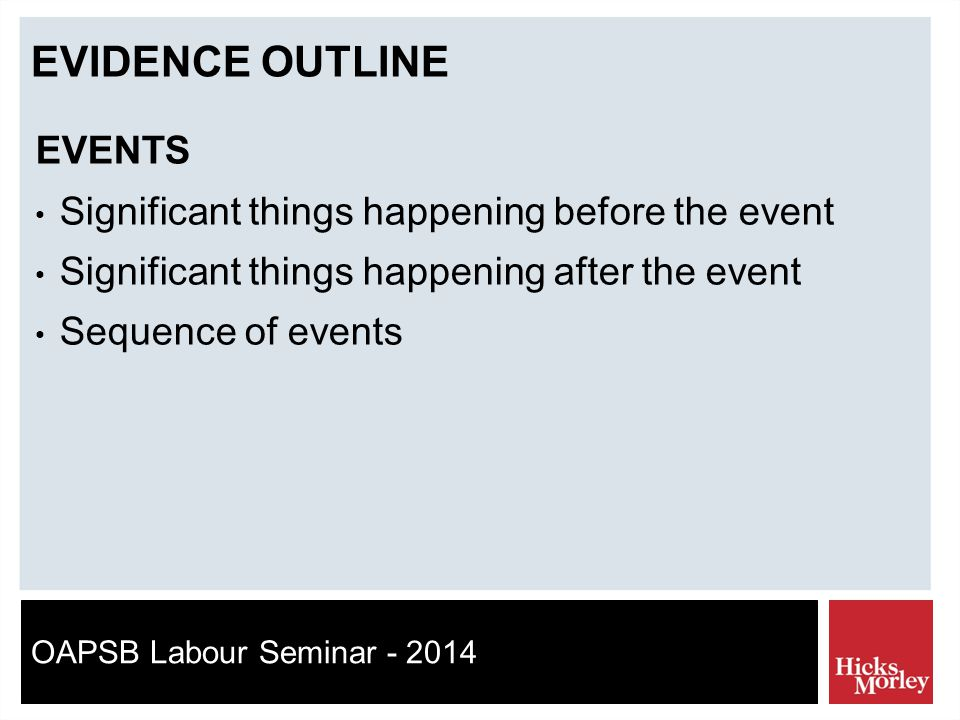 OAPSB Labour Seminar - 2014 EVIDENCE OUTLINE EVENTS Significant things happening before the event Significant things happening after the event Sequence of events