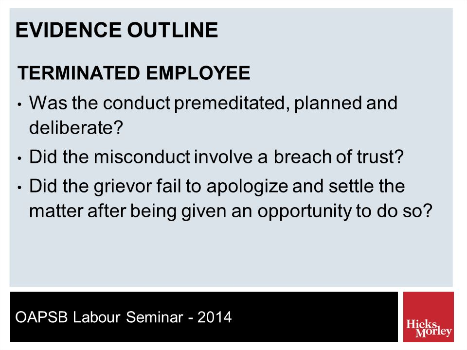 OAPSB Labour Seminar - 2014 EVIDENCE OUTLINE TERMINATED EMPLOYEE Was the conduct premeditated, planned and deliberate.