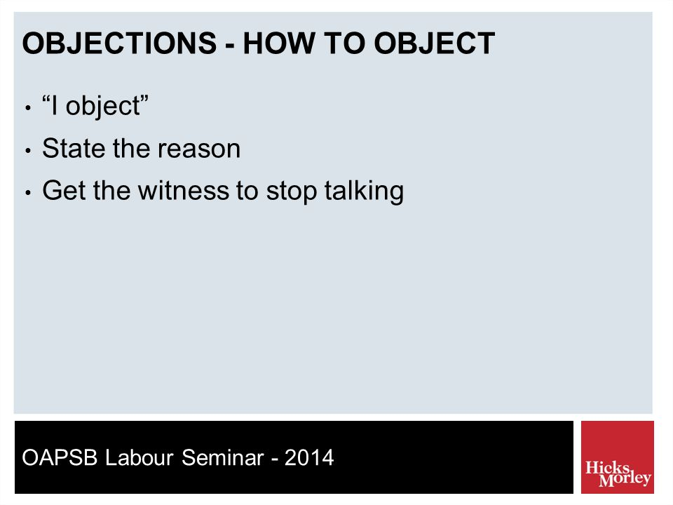 OAPSB Labour Seminar - 2014 OBJECTIONS - HOW TO OBJECT I object State the reason Get the witness to stop talking