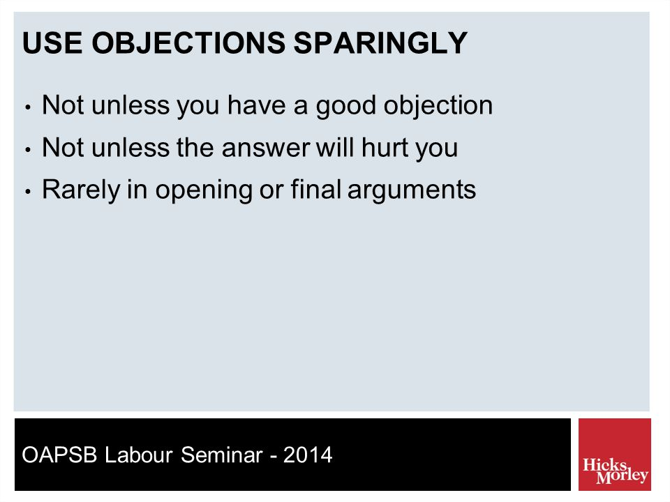 OAPSB Labour Seminar - 2014 USE OBJECTIONS SPARINGLY Not unless you have a good objection Not unless the answer will hurt you Rarely in opening or final arguments