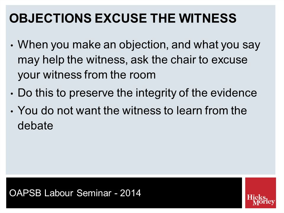 OAPSB Labour Seminar - 2014 OBJECTIONS EXCUSE THE WITNESS When you make an objection, and what you say may help the witness, ask the chair to excuse your witness from the room Do this to preserve the integrity of the evidence You do not want the witness to learn from the debate