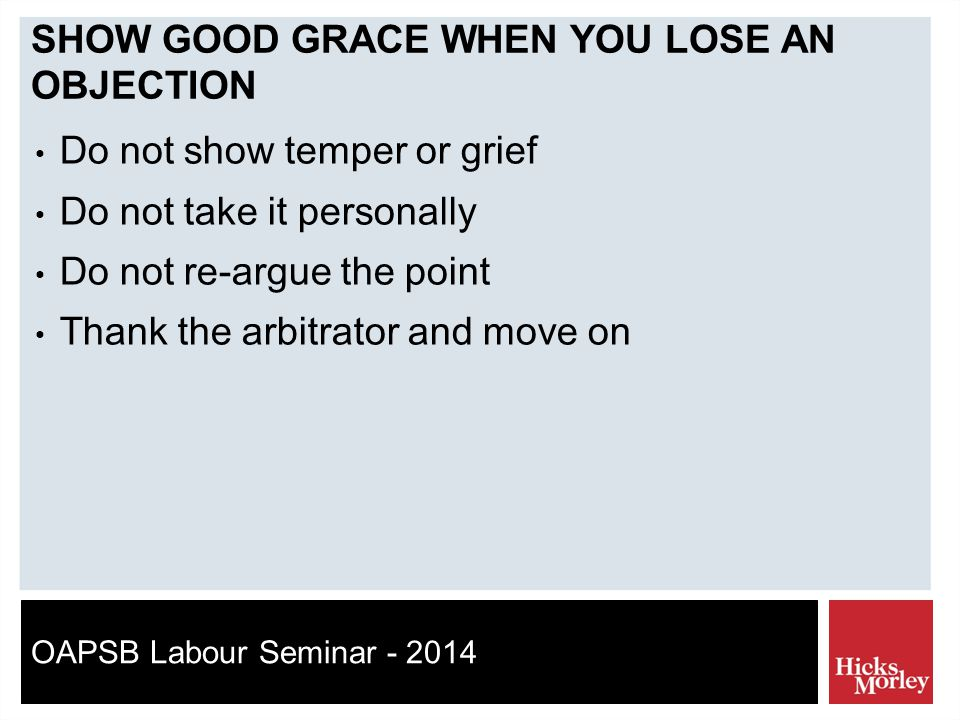 OAPSB Labour Seminar - 2014 SHOW GOOD GRACE WHEN YOU LOSE AN OBJECTION Do not show temper or grief Do not take it personally Do not re-argue the point Thank the arbitrator and move on