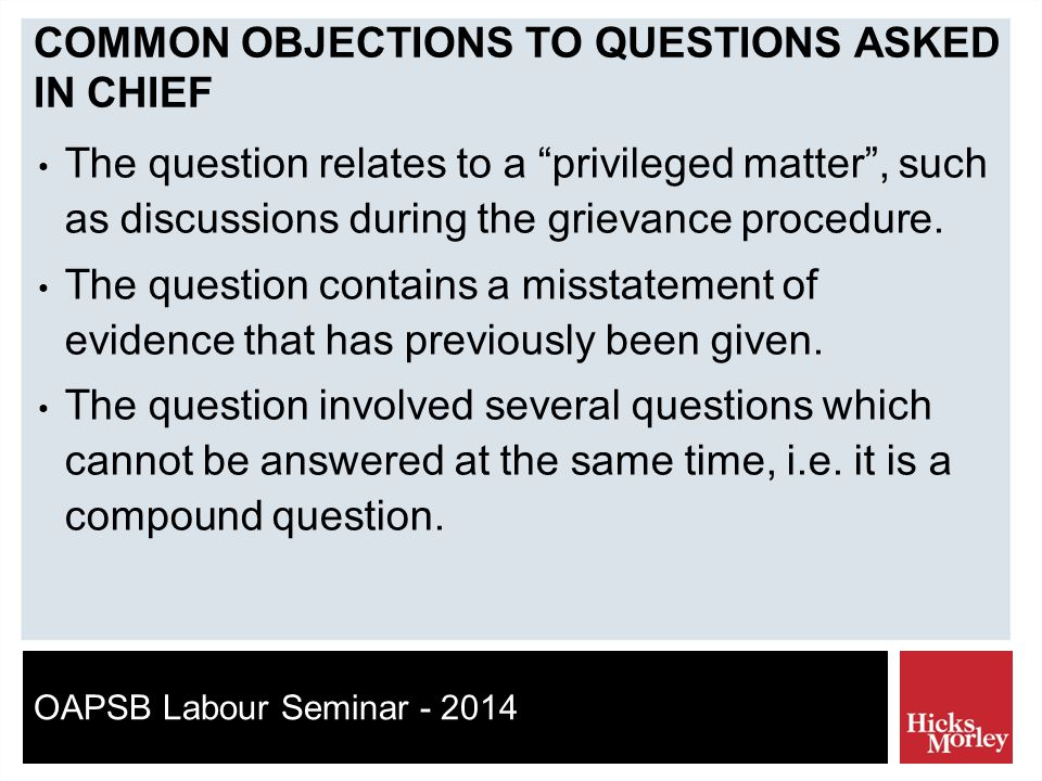 OAPSB Labour Seminar - 2014 COMMON OBJECTIONS TO QUESTIONS ASKED IN CHIEF The question relates to a privileged matter , such as discussions during the grievance procedure.