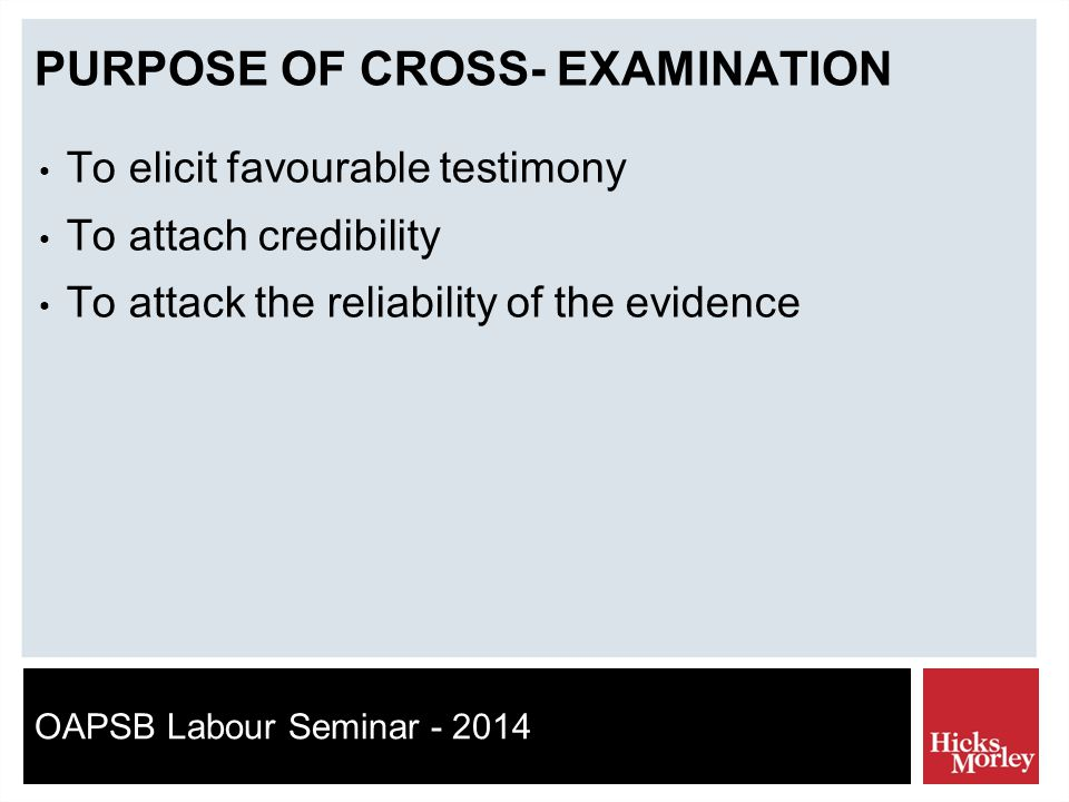 OAPSB Labour Seminar - 2014 PURPOSE OF CROSS- EXAMINATION To elicit favourable testimony To attach credibility To attack the reliability of the evidence