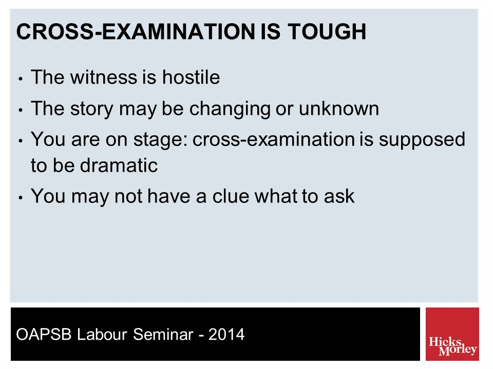 OAPSB Labour Seminar - 2014 CROSS-EXAMINATION IS TOUGH The witness is hostile The story may be changing or unknown You are on stage: cross-examination is supposed to be dramatic You may not have a clue what to ask