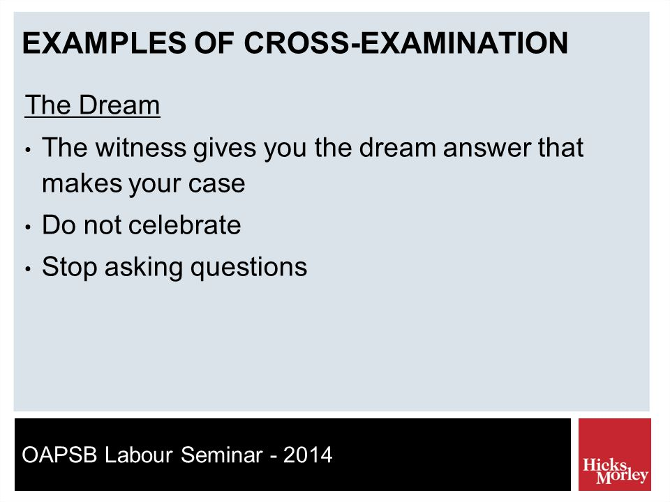 OAPSB Labour Seminar - 2014 EXAMPLES OF CROSS-EXAMINATION The Dream The witness gives you the dream answer that makes your case Do not celebrate Stop asking questions