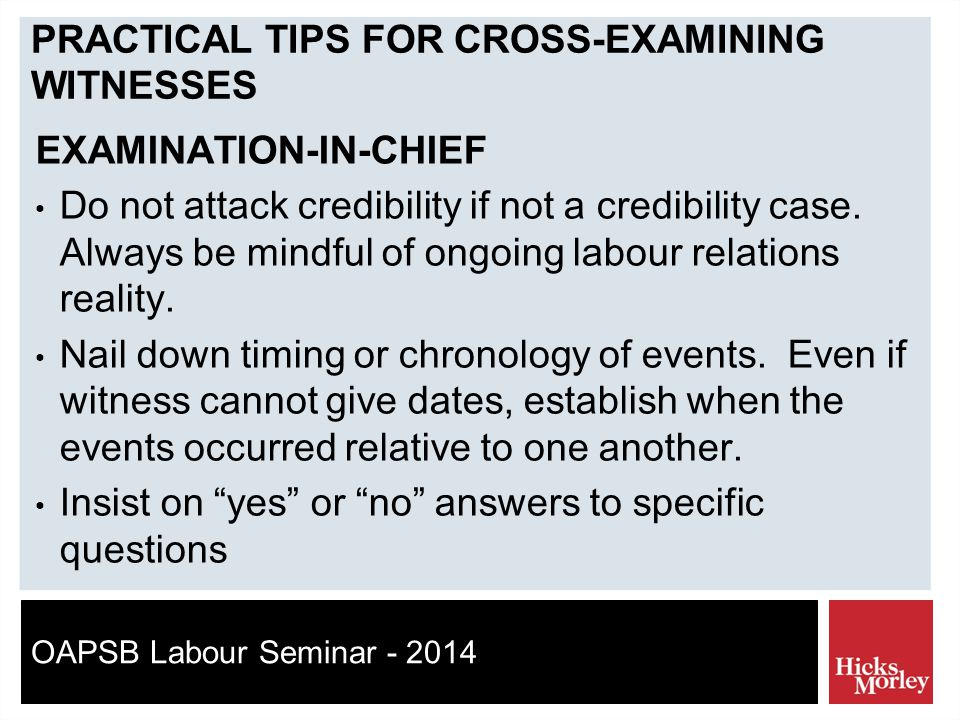 OAPSB Labour Seminar - 2014 PRACTICAL TIPS FOR CROSS-EXAMINING WITNESSES EXAMINATION-IN-CHIEF Do not attack credibility if not a credibility case.