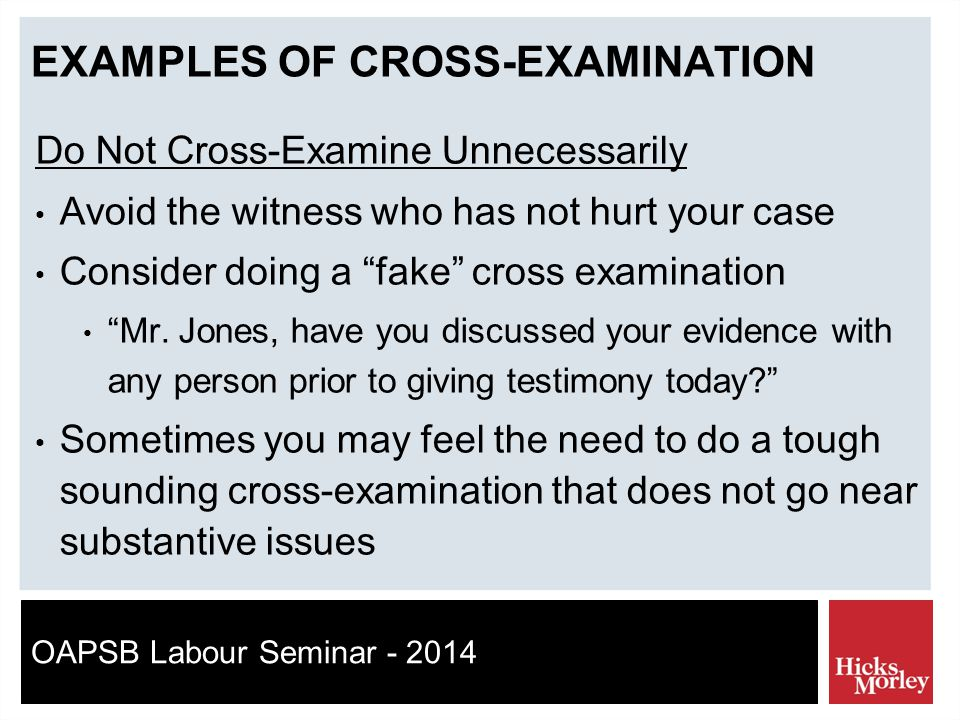 OAPSB Labour Seminar - 2014 EXAMPLES OF CROSS-EXAMINATION Do Not Cross-Examine Unnecessarily Avoid the witness who has not hurt your case Consider doing a fake cross examination Mr.