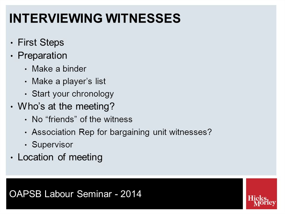 OAPSB Labour Seminar - 2014 INTERVIEWING WITNESSES First Steps Preparation Make a binder Make a player's list Start your chronology Who's at the meeting.