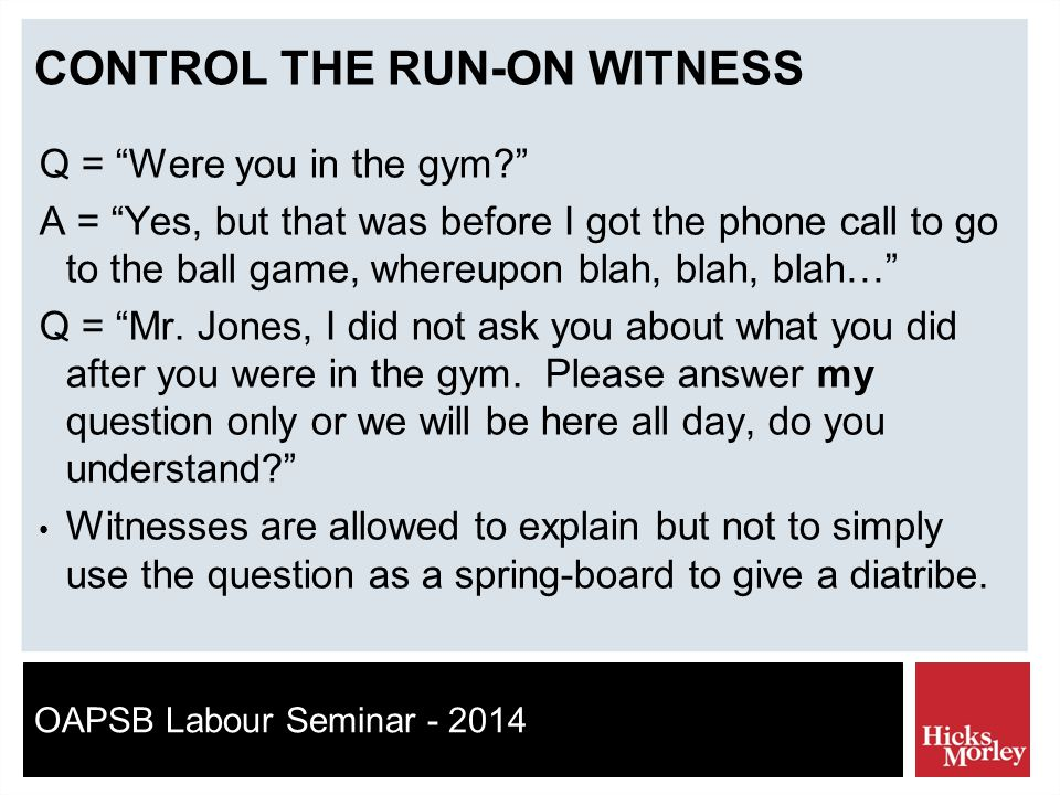 OAPSB Labour Seminar - 2014 CONTROL THE RUN-ON WITNESS Q = Were you in the gym A = Yes, but that was before I got the phone call to go to the ball game, whereupon blah, blah, blah… Q = Mr.