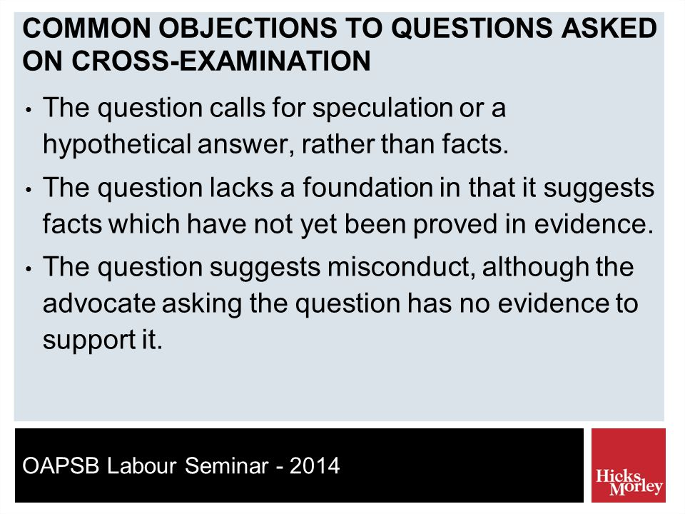 OAPSB Labour Seminar - 2014 COMMON OBJECTIONS TO QUESTIONS ASKED ON CROSS-EXAMINATION The question calls for speculation or a hypothetical answer, rather than facts.