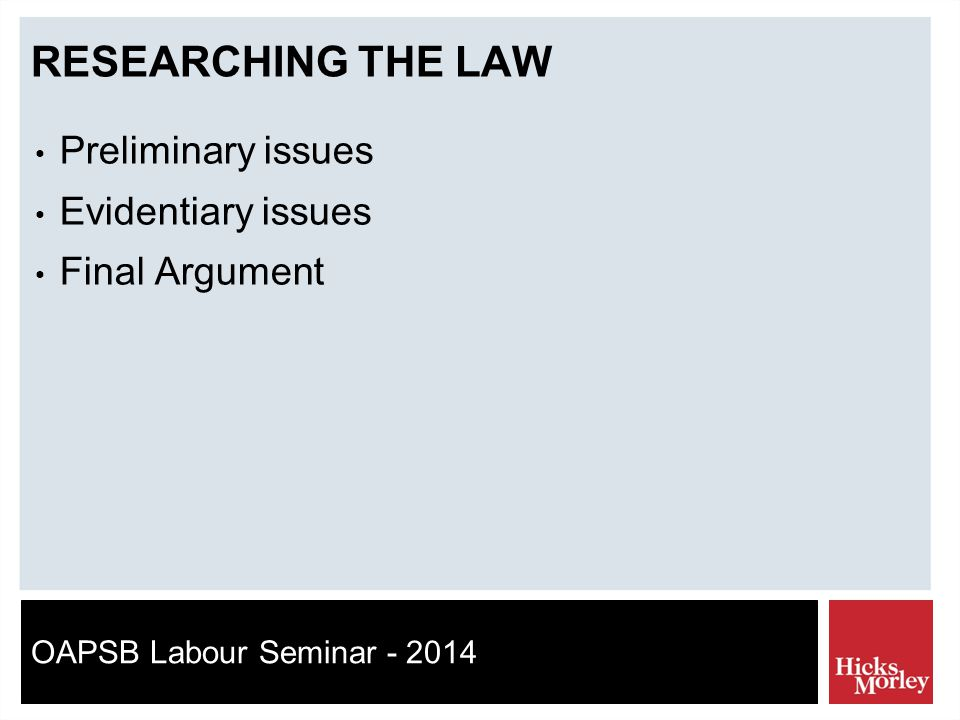 OAPSB Labour Seminar - 2014 RESEARCHING THE LAW Preliminary issues Evidentiary issues Final Argument