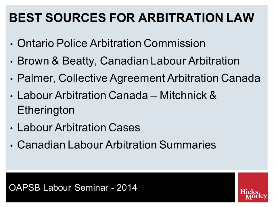 OAPSB Labour Seminar - 2014 BEST SOURCES FOR ARBITRATION LAW Ontario Police Arbitration Commission Brown & Beatty, Canadian Labour Arbitration Palmer, Collective Agreement Arbitration Canada Labour Arbitration Canada – Mitchnick & Etherington Labour Arbitration Cases Canadian Labour Arbitration Summaries