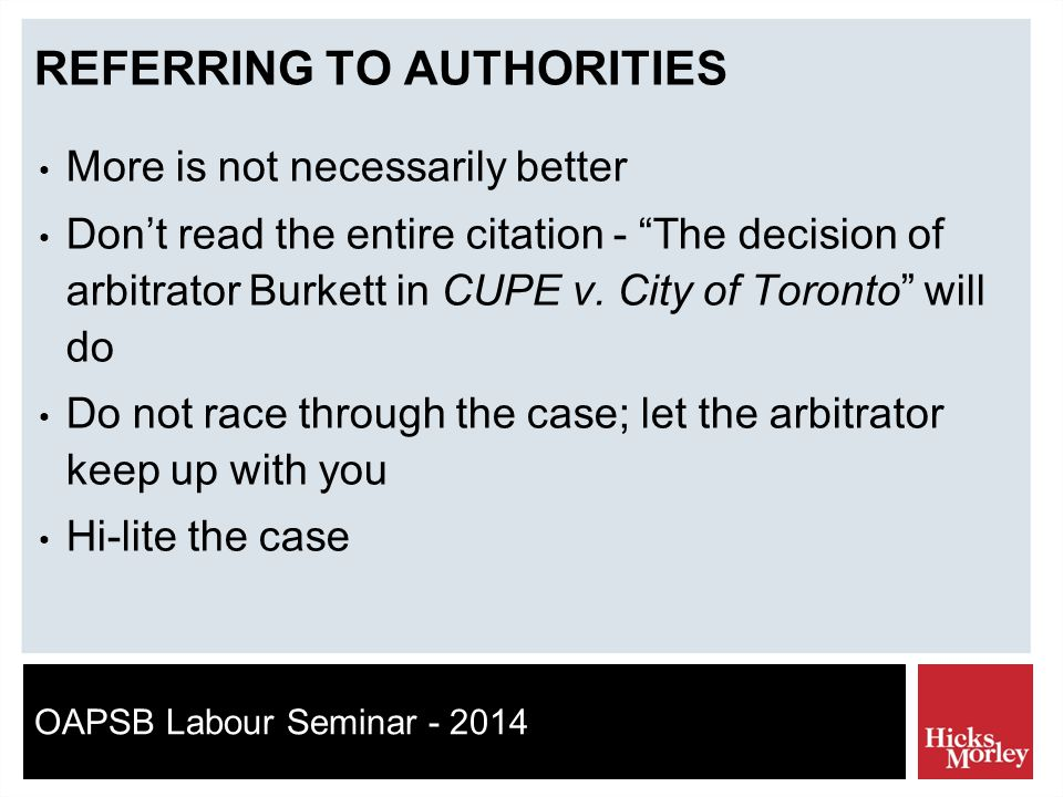 OAPSB Labour Seminar - 2014 REFERRING TO AUTHORITIES More is not necessarily better Don't read the entire citation - The decision of arbitrator Burkett in CUPE v.